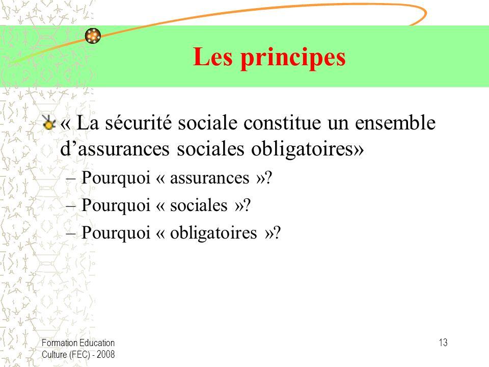 Formation Education Culture (FEC) - 2008 13 Les principes « La sécurité sociale constitue un ensemble dassurances sociales obligatoires» –Pourquoi « assurances ».
