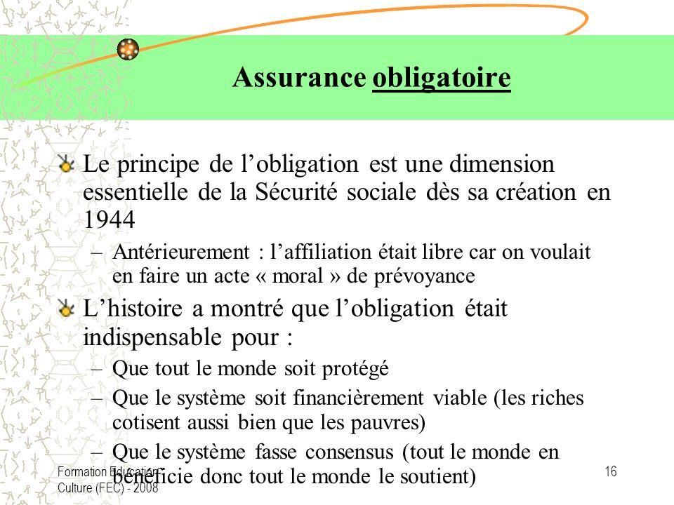 Formation Education Culture (FEC) - 2008 16 Assurance obligatoire Le principe de lobligation est une dimension essentielle de la Sécurité sociale dès