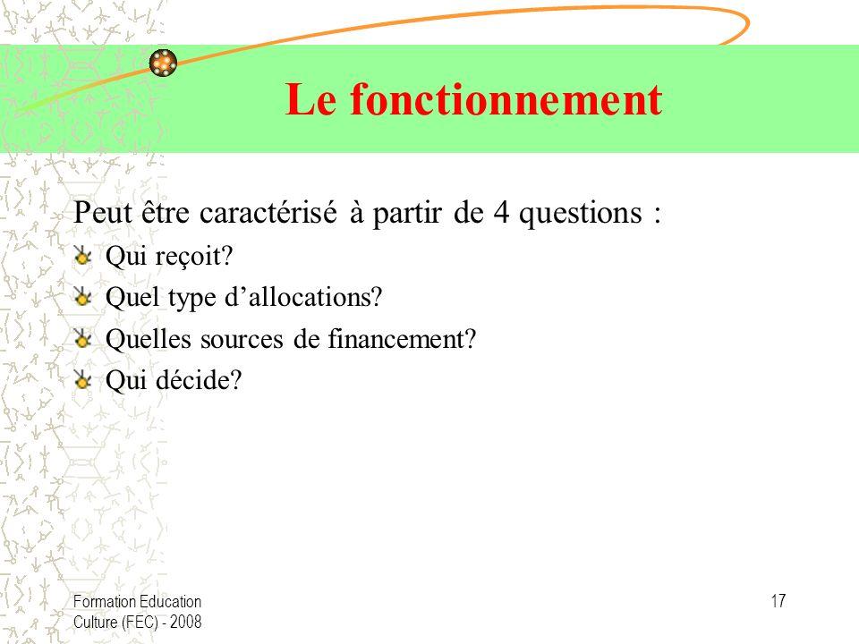 Formation Education Culture (FEC) - 2008 17 Le fonctionnement Peut être caractérisé à partir de 4 questions : Qui reçoit? Quel type dallocations? Quel