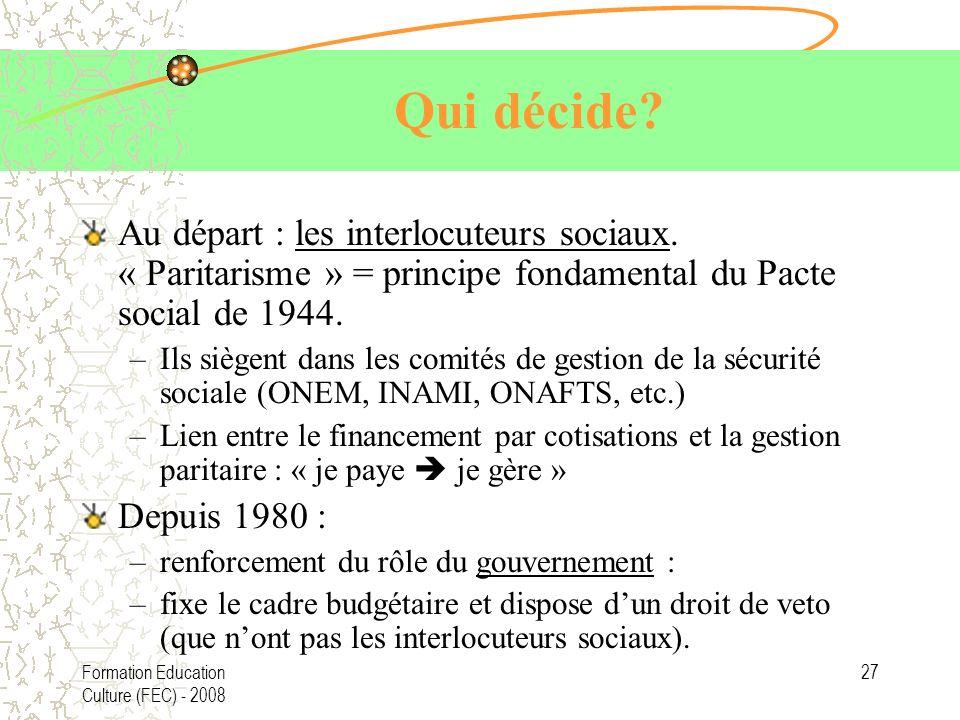 Formation Education Culture (FEC) - 2008 27 Qui décide? Au départ : les interlocuteurs sociaux. « Paritarisme » = principe fondamental du Pacte social