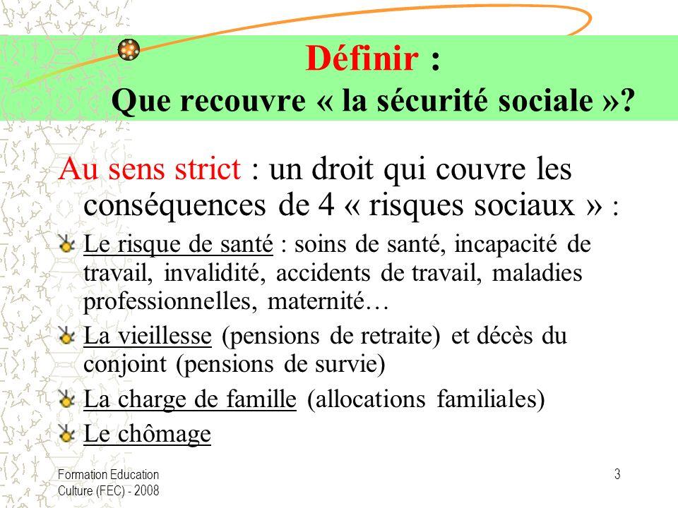 Formation Education Culture (FEC) - 2008 3 Définir : Que recouvre « la sécurité sociale »? Au sens strict : un droit qui couvre les conséquences de 4