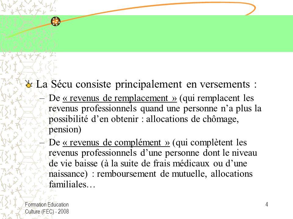 Formation Education Culture (FEC) - 2008 4 La Sécu consiste principalement en versements : –De « revenus de remplacement » (qui remplacent les revenus