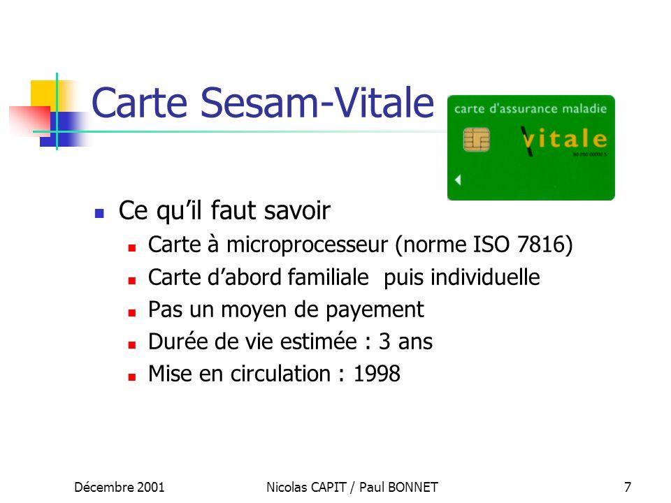 Décembre 2001Nicolas CAPIT / Paul BONNET7 Carte Sesam-Vitale Ce quil faut savoir Carte à microprocesseur (norme ISO 7816) Carte dabord familiale puis