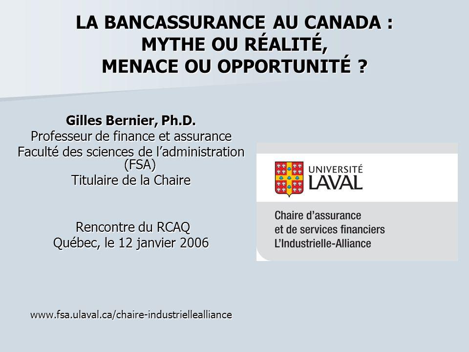 LA BANCASSURANCE AU CANADA : MYTHE OU RÉALITÉ, MENACE OU OPPORTUNITÉ ? Gilles Bernier, Ph.D. Professeur de finance et assurance Faculté des sciences d