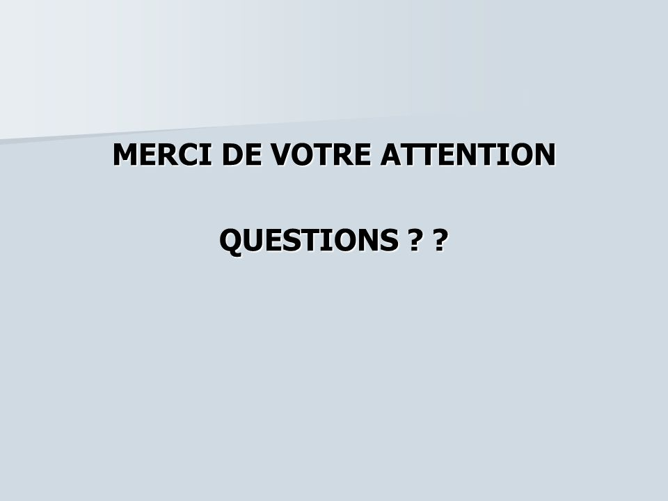 MERCI DE VOTRE ATTENTION QUESTIONS ? ?