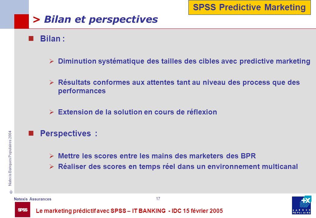 Le marketing prédictif avec SPSS – IT BANKING - IDC 15 février 2005 © Natexis Assurances Natexis Banques Populaires 2004 17 > Bilan et perspectives Bi