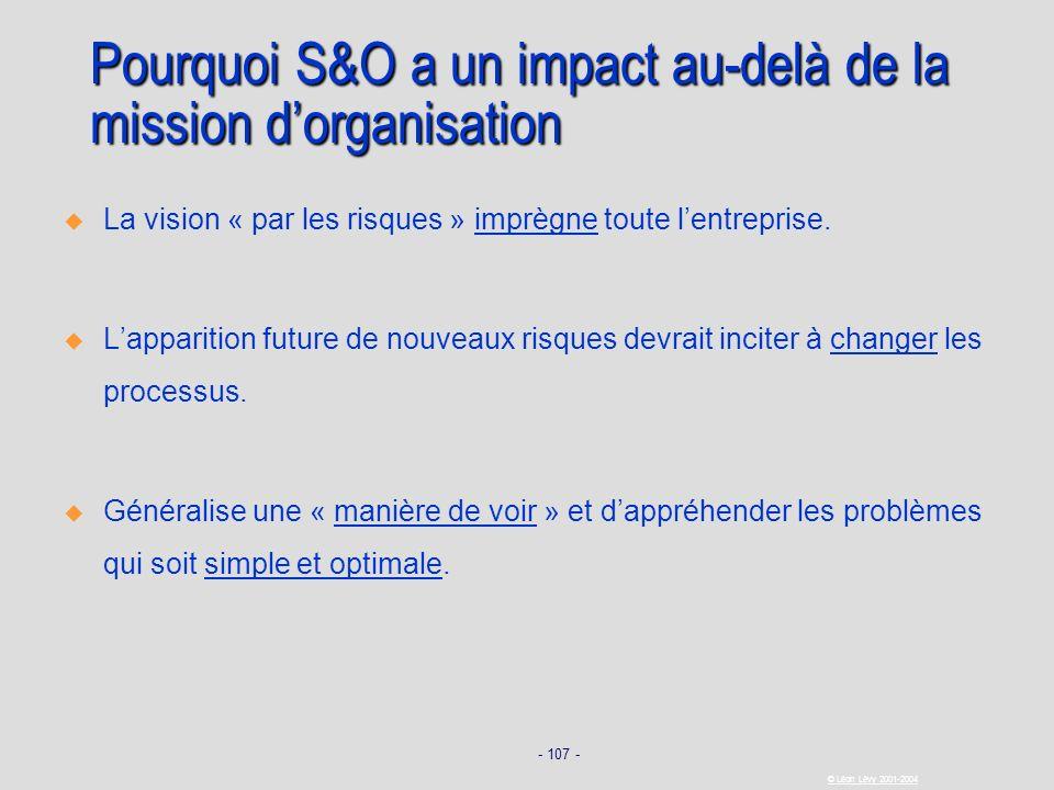 - 107 - © Léon Lévy 2001-2004 Pourquoi S&O a un impact au-delà de la mission dorganisation La vision « par les risques » imprègne toute lentreprise. L