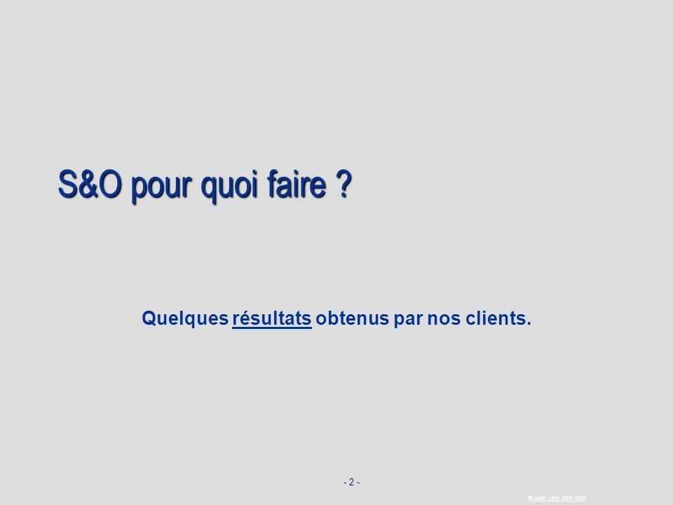 - 2 - © Léon Lévy 2001-2004 S&O pour quoi faire ? Quelques résultats obtenus par nos clients.