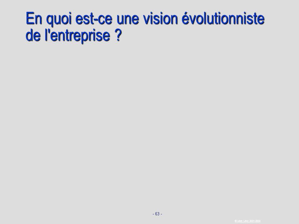 - 63 - © Léon Lévy 2001-2004 En quoi est-ce une vision évolutionniste de l'entreprise ?