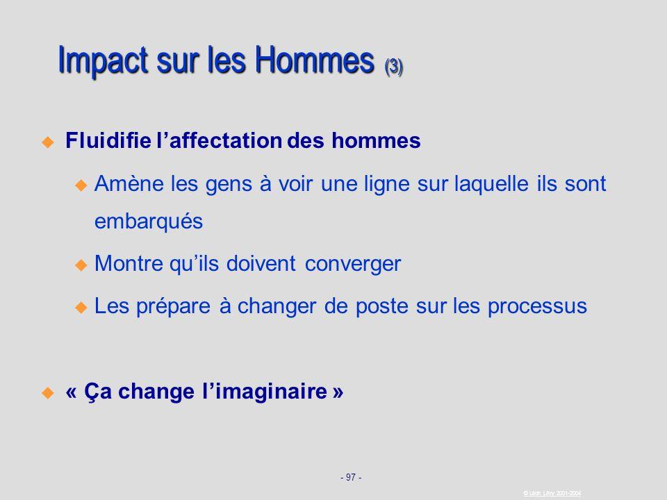 - 97 - © Léon Lévy 2001-2004 Impact sur les Hommes (3) Fluidifie laffectation des hommes u u Amène les gens à voir une ligne sur laquelle ils sont emb