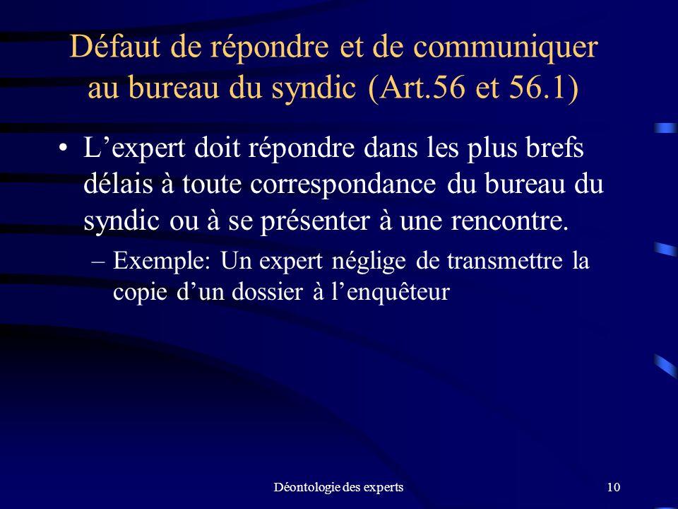 Déontologie des experts10 Défaut de répondre et de communiquer au bureau du syndic (Art.56 et 56.1) Lexpert doit répondre dans les plus brefs délais à