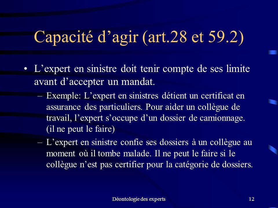 Déontologie des experts12 Capacité dagir (art.28 et 59.2) Lexpert en sinistre doit tenir compte de ses limite avant daccepter un mandat. –Exemple: Lex