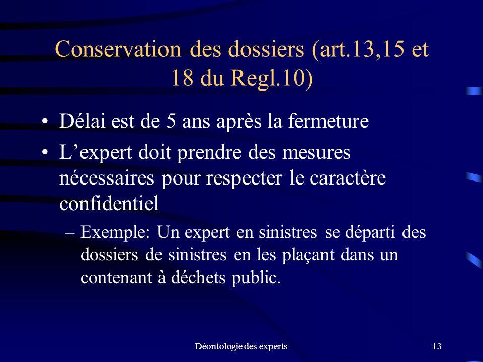 Déontologie des experts13 Conservation des dossiers (art.13,15 et 18 du Regl.10) Délai est de 5 ans après la fermeture Lexpert doit prendre des mesure