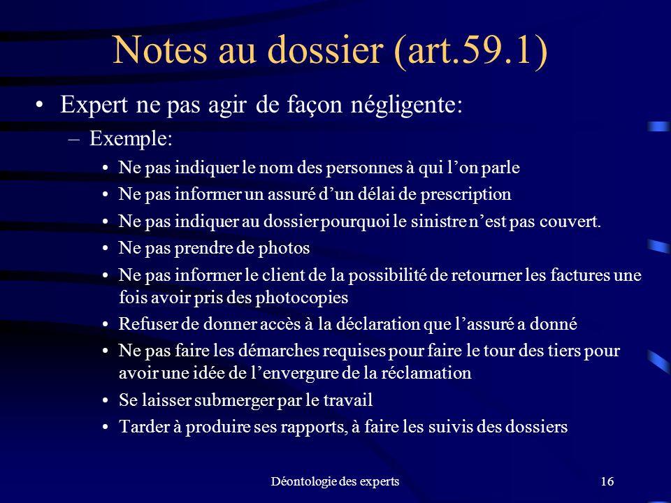 Déontologie des experts16 Notes au dossier (art.59.1) Expert ne pas agir de façon négligente: –Exemple: Ne pas indiquer le nom des personnes à qui lon