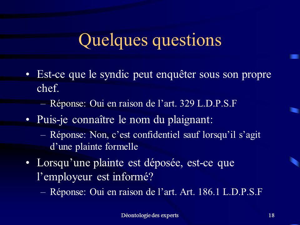 Déontologie des experts18 Quelques questions Est-ce que le syndic peut enquêter sous son propre chef. –Réponse: Oui en raison de lart. 329 L.D.P.S.F P