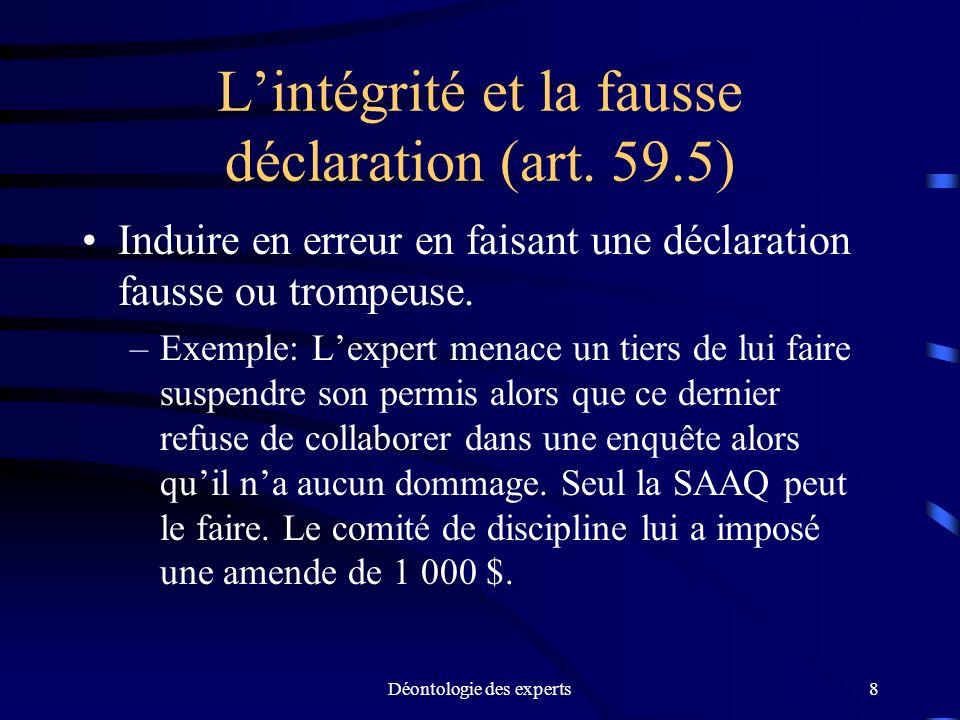 Déontologie des experts8 Lintégrité et la fausse déclaration (art. 59.5) Induire en erreur en faisant une déclaration fausse ou trompeuse. –Exemple: L