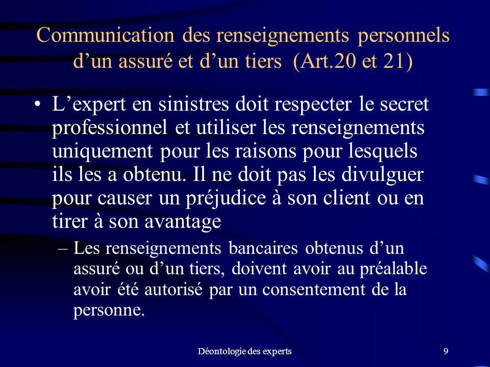 Déontologie des experts9 Communication des renseignements personnels dun assuré et dun tiers (Art.20 et 21) Lexpert en sinistres doit respecter le sec