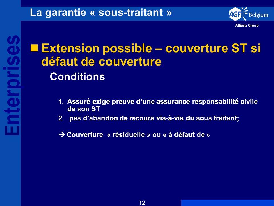E nterprises 12 La garantie « sous-traitant » Extension possible – couverture ST si défaut de couverture Conditions 1.Assuré exige preuve dune assurance responsabilité civile de son ST 2.