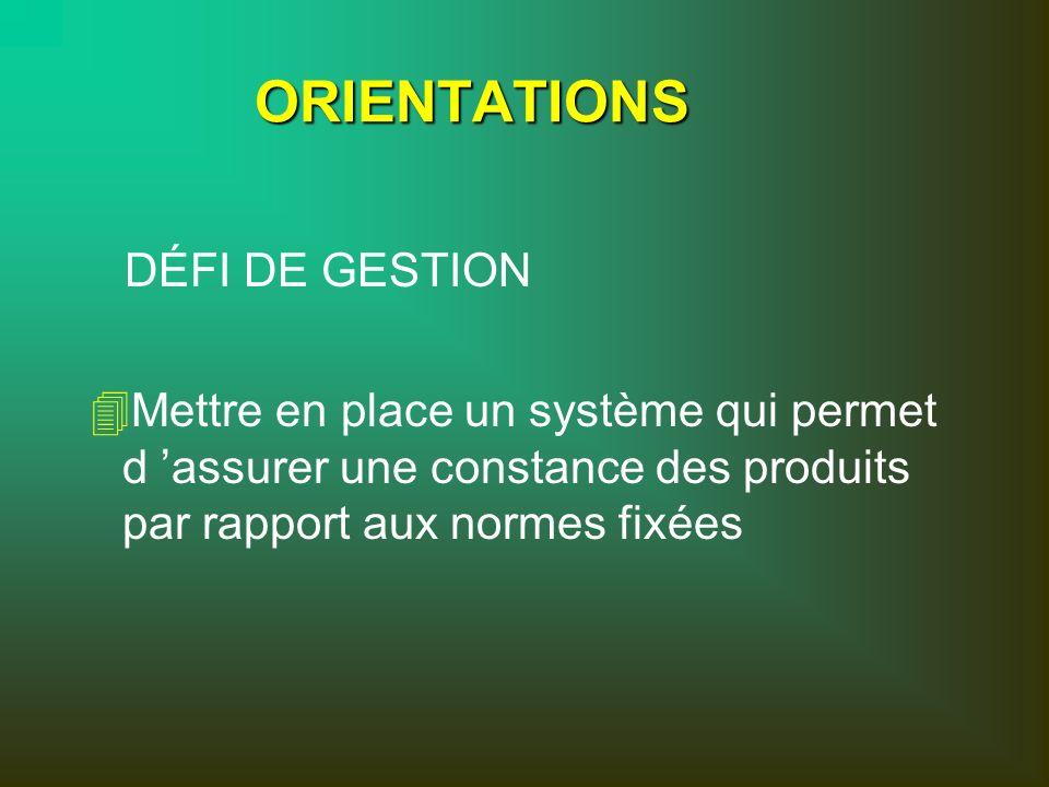 ORIENTATIONS 4 4Mettre en place un système qui permet d assurer une constance des produits par rapport aux normes fixées DÉFI DE GESTION