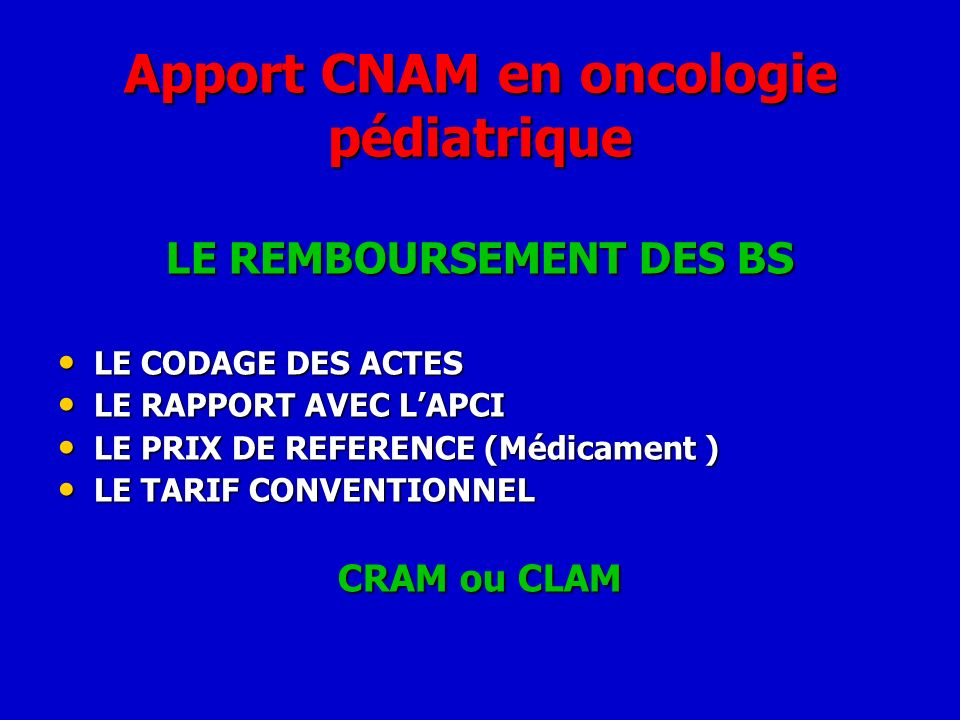 Apport CNAM en oncologie pédiatrique LE REMBOURSEMENT DES BS LE CODAGE DES ACTES LE CODAGE DES ACTES LE RAPPORT AVEC LAPCI LE RAPPORT AVEC LAPCI LE PR