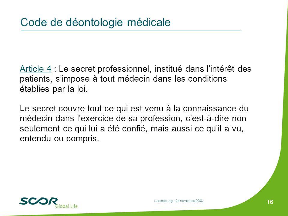 Luxembourg – 24 novembre 2008 16 Code de déontologie médicale Article 4 : Le secret professionnel, institué dans lintérêt des patients, simpose à tout