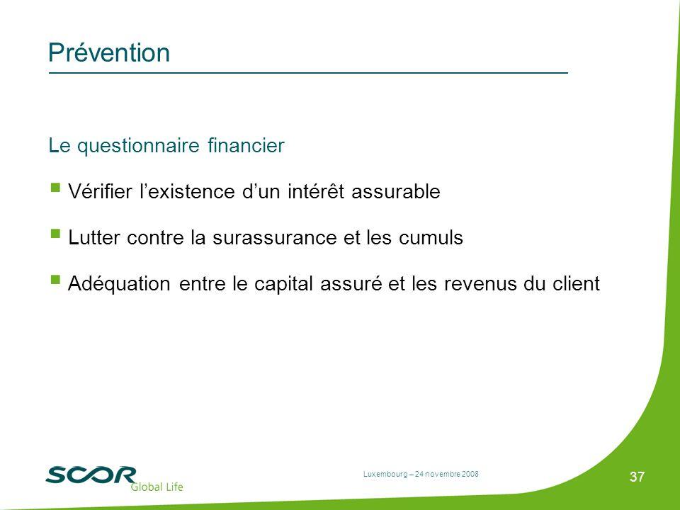 Luxembourg – 24 novembre 2008 37 Prévention Le questionnaire financier Vérifier lexistence dun intérêt assurable Lutter contre la surassurance et les
