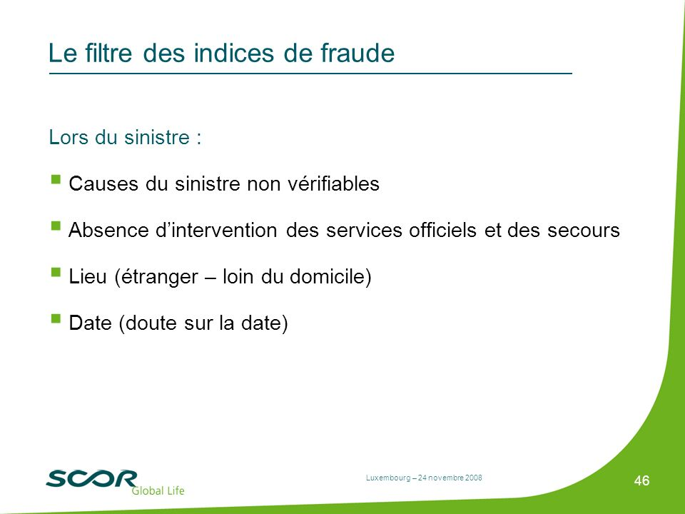 Luxembourg – 24 novembre 2008 46 Le filtre des indices de fraude Lors du sinistre : Causes du sinistre non vérifiables Absence dintervention des servi