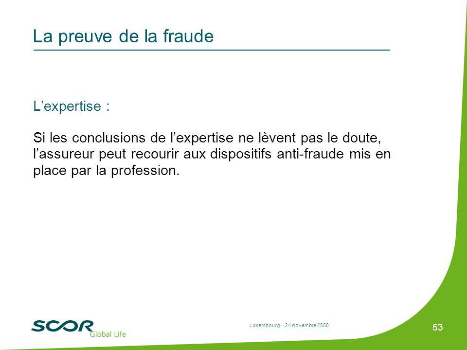 Luxembourg – 24 novembre 2008 53 La preuve de la fraude Lexpertise : Si les conclusions de lexpertise ne lèvent pas le doute, lassureur peut recourir