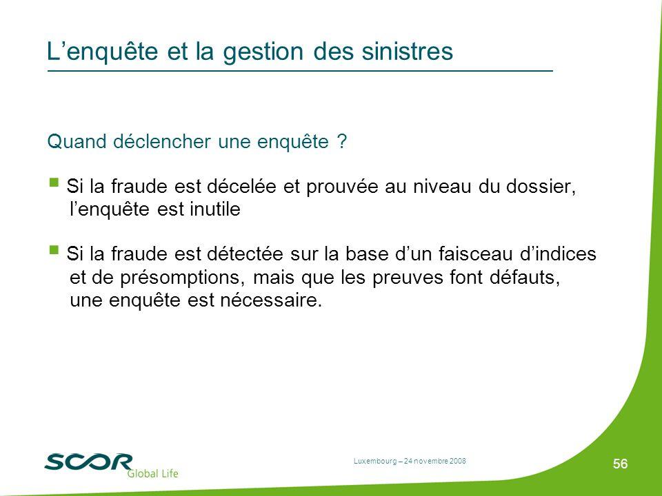 Luxembourg – 24 novembre 2008 56 Lenquête et la gestion des sinistres Quand déclencher une enquête ? Si la fraude est décelée et prouvée au niveau du
