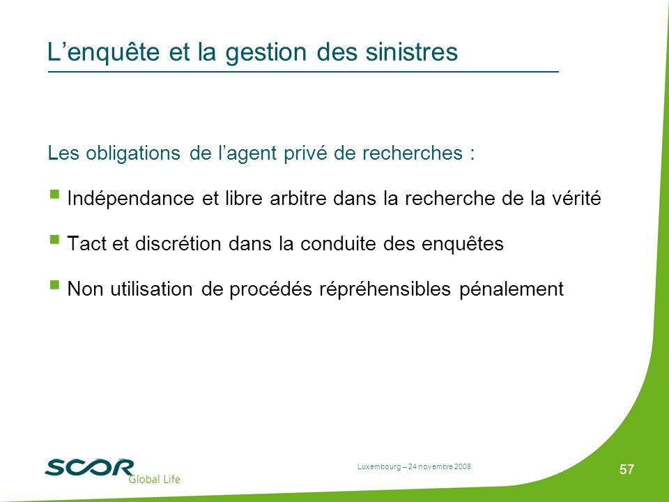 Luxembourg – 24 novembre 2008 57 Lenquête et la gestion des sinistres Les obligations de lagent privé de recherches : Indépendance et libre arbitre da