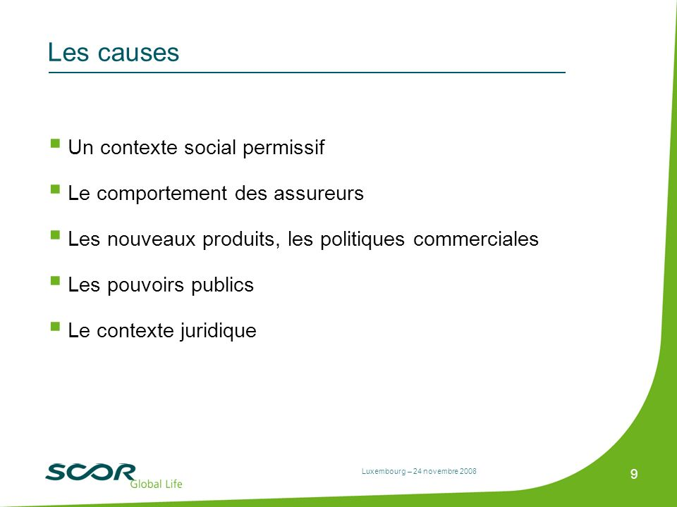 Luxembourg – 24 novembre 2008 9 Les causes Un contexte social permissif Le comportement des assureurs Les nouveaux produits, les politiques commercial