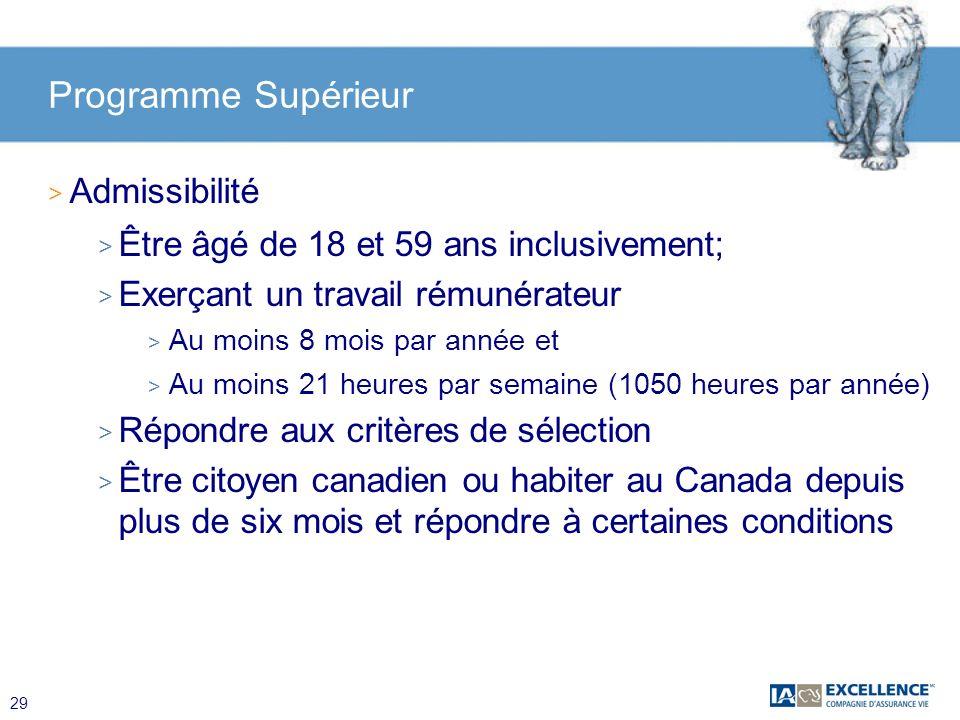 29 Programme Supérieur > Admissibilité > Être âgé de 18 et 59 ans inclusivement; > Exerçant un travail rémunérateur > Au moins 8 mois par année et > A