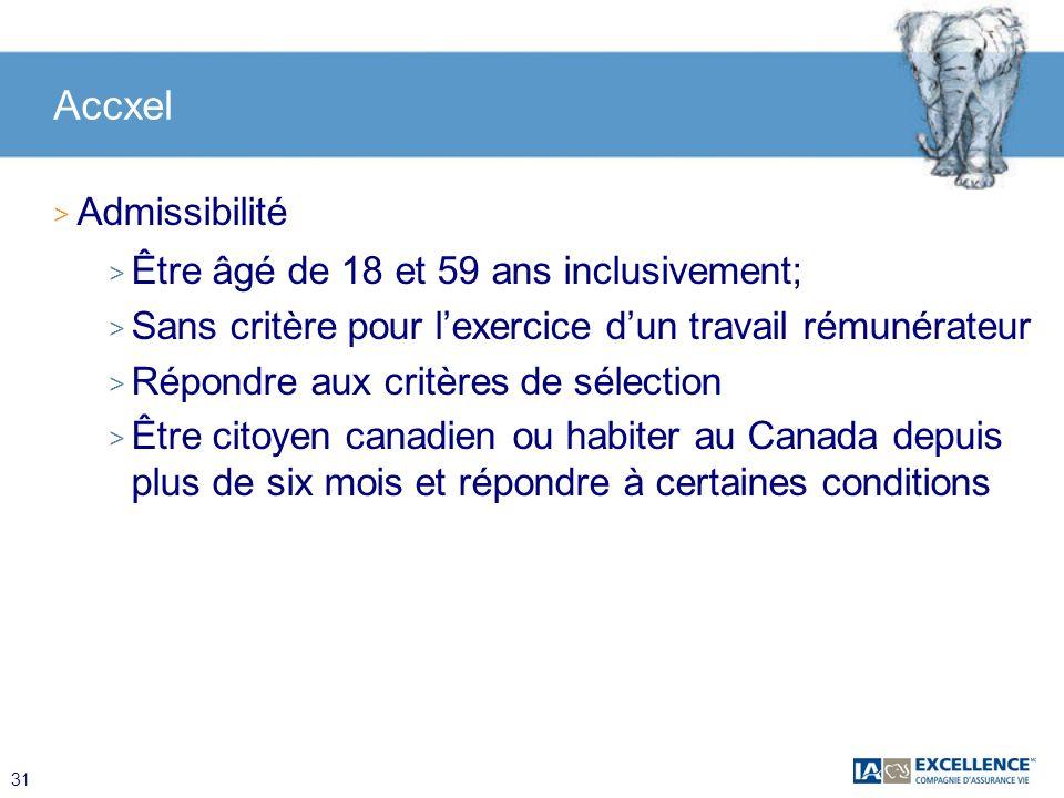 31 Accxel > Admissibilité > Être âgé de 18 et 59 ans inclusivement; > Sans critère pour lexercice dun travail rémunérateur > Répondre aux critères de