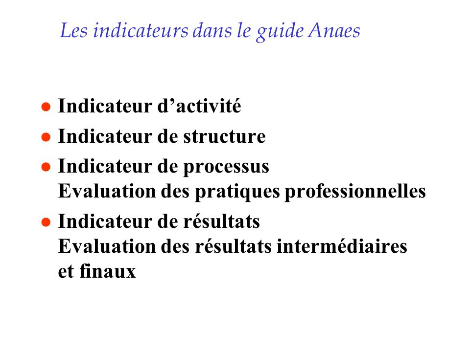 Les indicateurs dans le guide Anaes l Indicateur dactivité l Indicateur de structure l Indicateur de processus Evaluation des pratiques professionnell