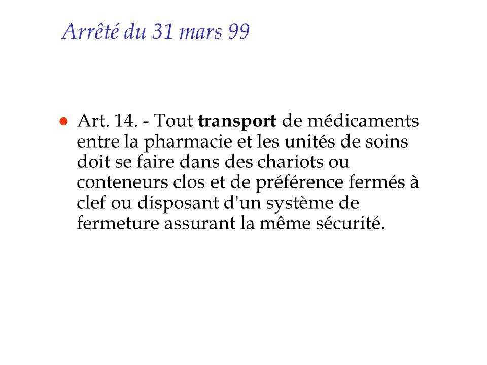 Arrêté du 31 mars 99 l Art. 14. - Tout transport de médicaments entre la pharmacie et les unités de soins doit se faire dans des chariots ou conteneur