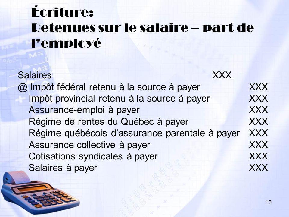 13 Écriture: Retenues sur le salaire – part de lemployé Salaires XXX @ Impôt fédéral retenu à la source à payer XXX Impôt provincial retenu à la sourc