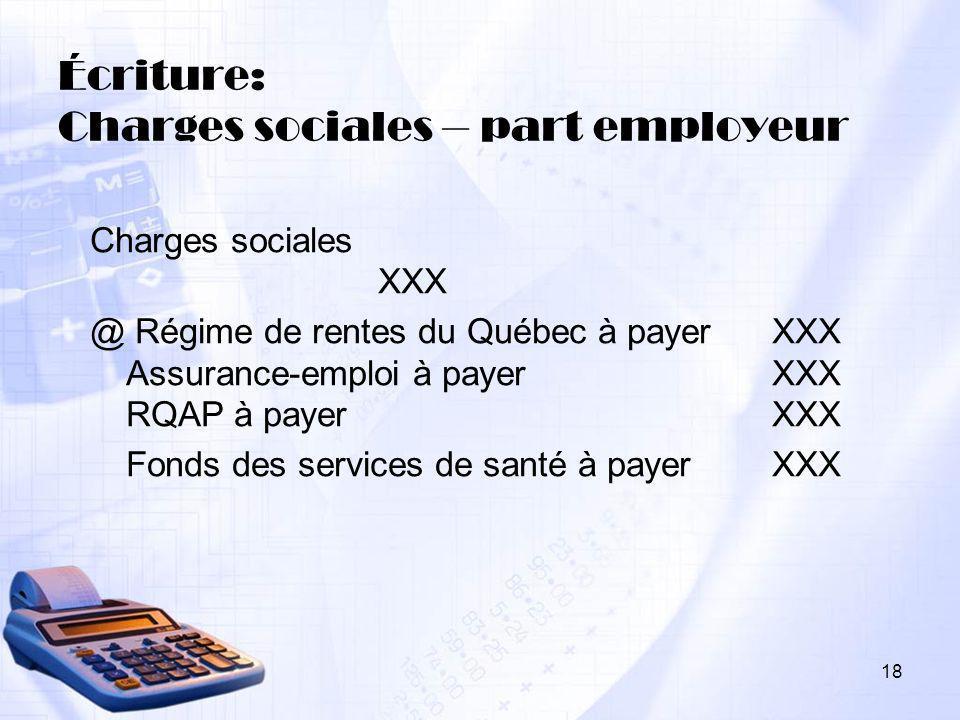 18 Écriture: Charges sociales – part employeur Charges sociales XXX @ Régime de rentes du Québec à payer XXX Assurance-emploi à payer XXX RQAP à payer