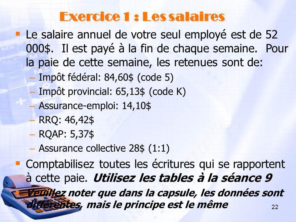 22 Exercice 1 : Les salaires Le salaire annuel de votre seul employé est de 52 000$. Il est payé à la fin de chaque semaine. Pour la paie de cette sem