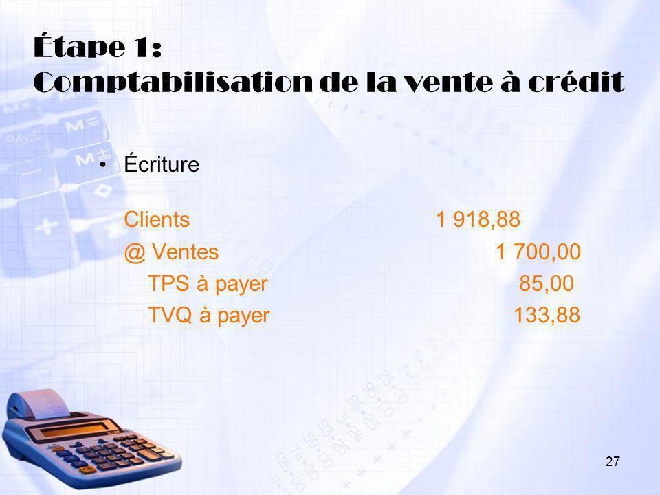 27 Étape 1: Comptabilisation de la vente à crédit Écriture Clients 1 918,88 @ Ventes 1 700,00 TPS à payer 85,00 TVQ à payer 133,88