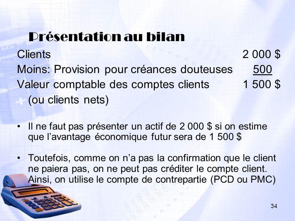 34 Présentation au bilan Clients 2 000 $ Moins: Provision pour créances douteuses500 Valeur comptable des comptes clients 1 500 $ (ou clients nets) Il