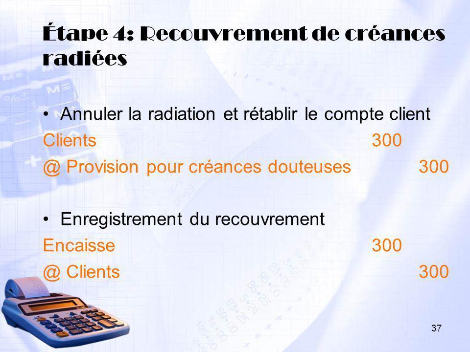 37 Étape 4: Recouvrement de créances radiées Annuler la radiation et rétablir le compte client Clients300 @ Provision pour créances douteuses300 Enreg