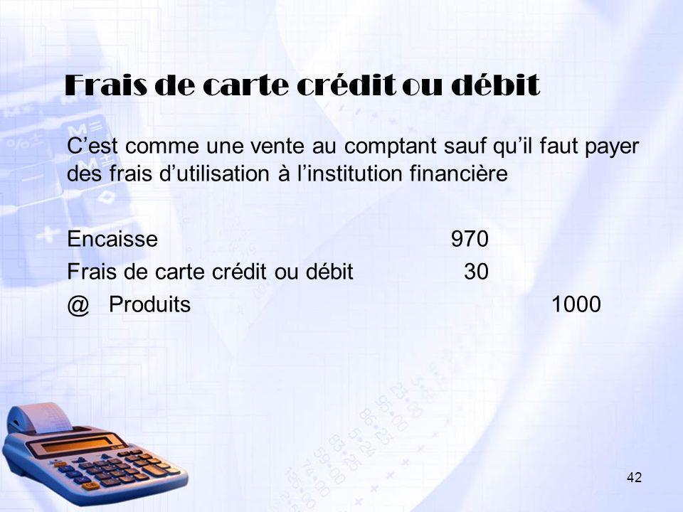 42 Frais de carte crédit ou débit Cest comme une vente au comptant sauf quil faut payer des frais dutilisation à linstitution financière Encaisse970 F