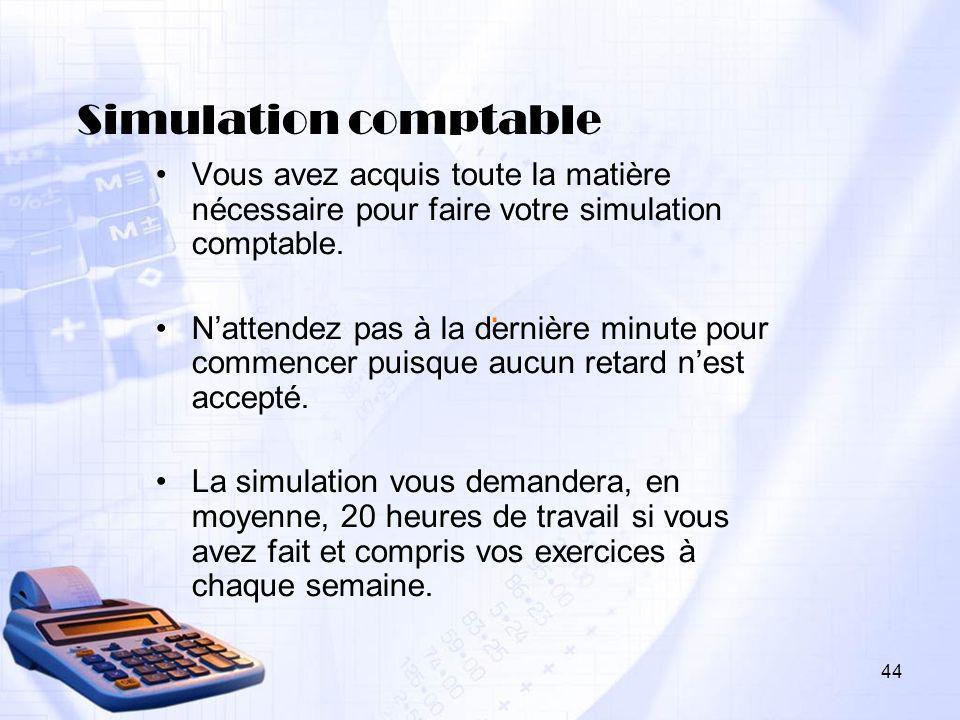 44. Simulation comptable Vous avez acquis toute la matière nécessaire pour faire votre simulation comptable. Nattendez pas à la dernière minute pour c