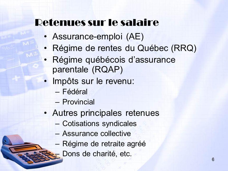 6 Retenues sur le salaire Assurance-emploi (AE) Régime de rentes du Québec (RRQ) Régime québécois dassurance parentale (RQAP) Impôts sur le revenu: –F