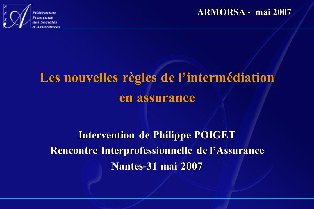 ARMORSA - mai 2007 Les nouvelles règles de lintermédiation en assurance Intervention de Philippe POIGET Rencontre Interprofessionnelle de lAssurance N