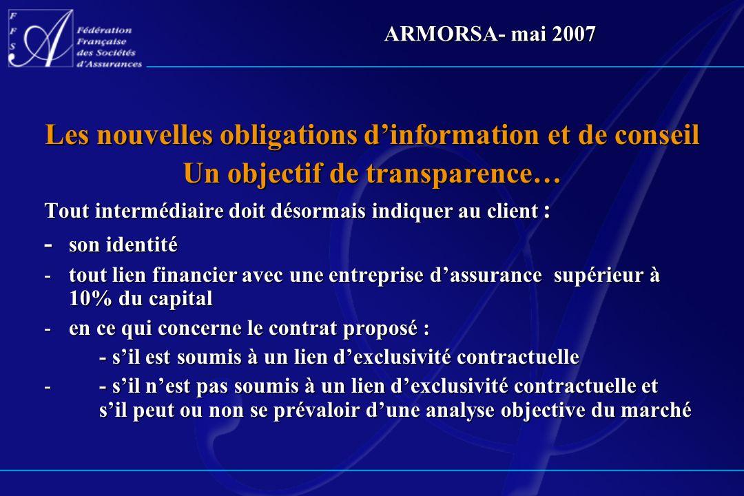 ARMORSA- mai 2007 Les nouvelles obligations dinformation et de conseil Un objectif de transparence… Tout intermédiaire doit désormais indiquer au clie
