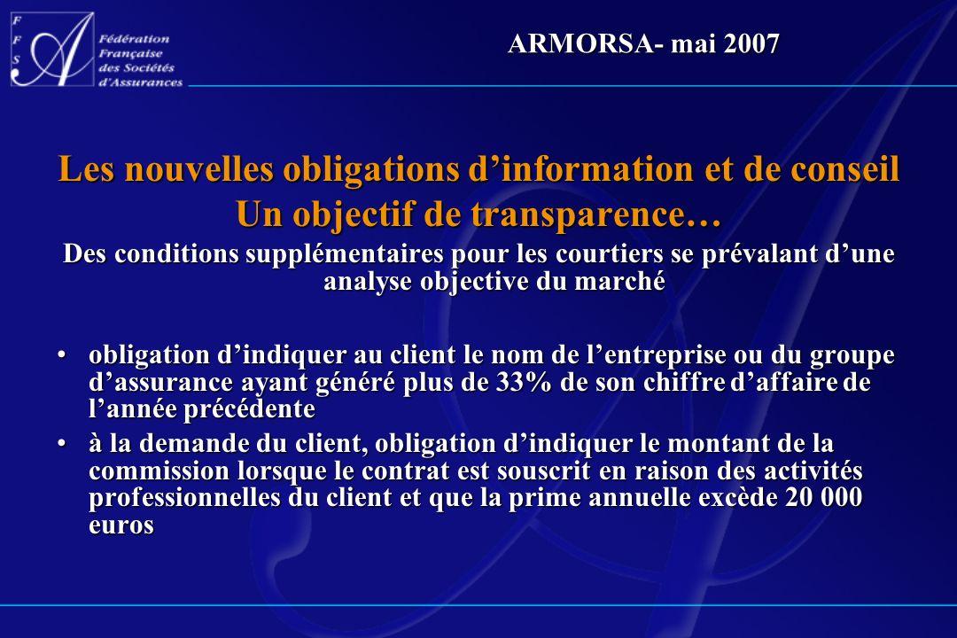ARMORSA- mai 2007 Les nouvelles obligations dinformation et de conseil Un objectif de transparence… Des conditions supplémentaires pour les courtiers
