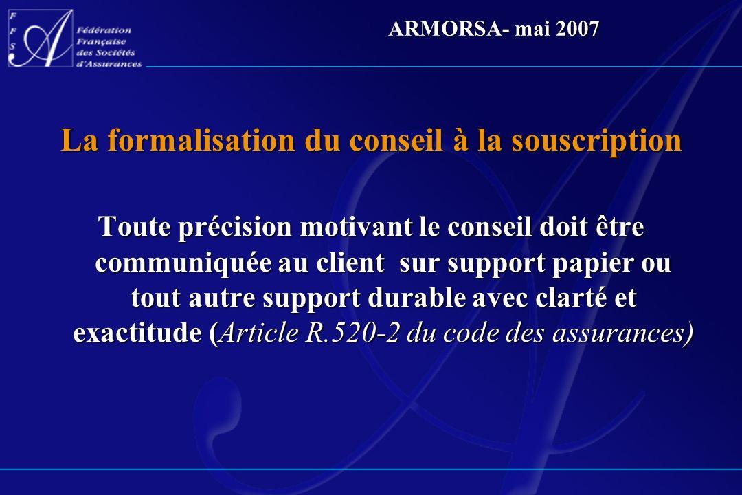 ARMORSA- mai 2007 La formalisation du conseil à la souscription Toute précision motivant le conseil doit être communiquée au client sur support papier