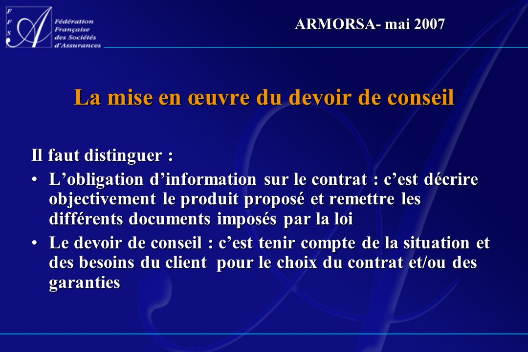 ARMORSA- mai 2007 La mise en œuvre du devoir de conseil Il faut distinguer : Lobligation dinformation sur le contrat : cest décrire objectivement le p