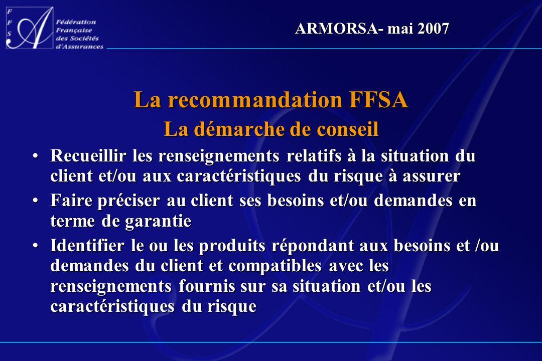 ARMORSA- mai 2007 La recommandation FFSA La démarche de conseil Recueillir les renseignements relatifs à la situation du client et/ou aux caractéristi